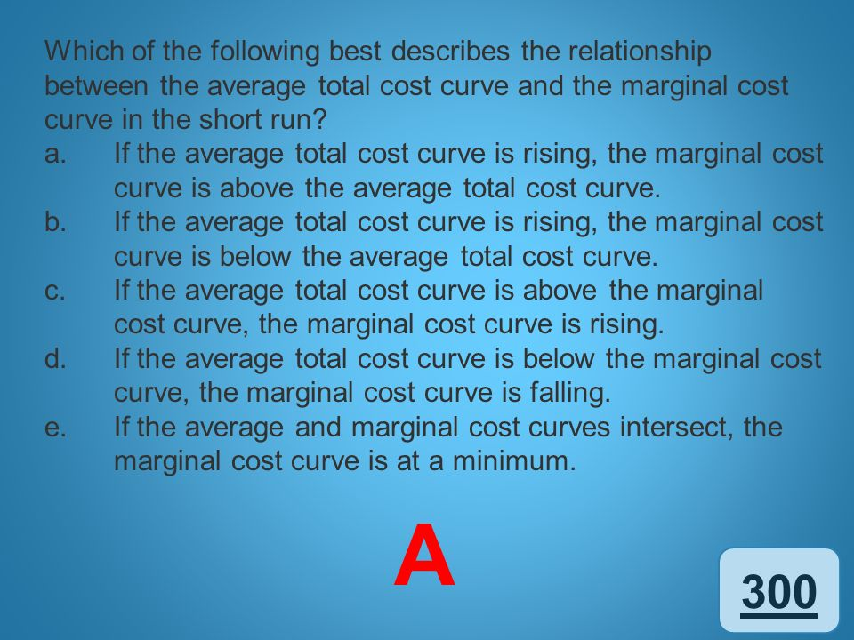 300 Which of the following best describes the relationship between the average total cost curve and the marginal cost curve in the short run? a.If the