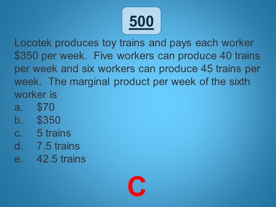 500 Locotek produces toy trains and pays each worker $350 per week. Five workers can produce 40 trains per week and six workers can produce 45 trains