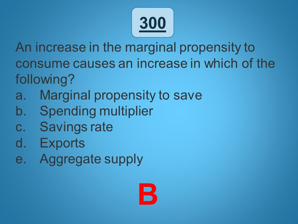 300 An increase in the marginal propensity to consume causes an increase in which of the following? a.Marginal propensity to save b.Spending multiplie