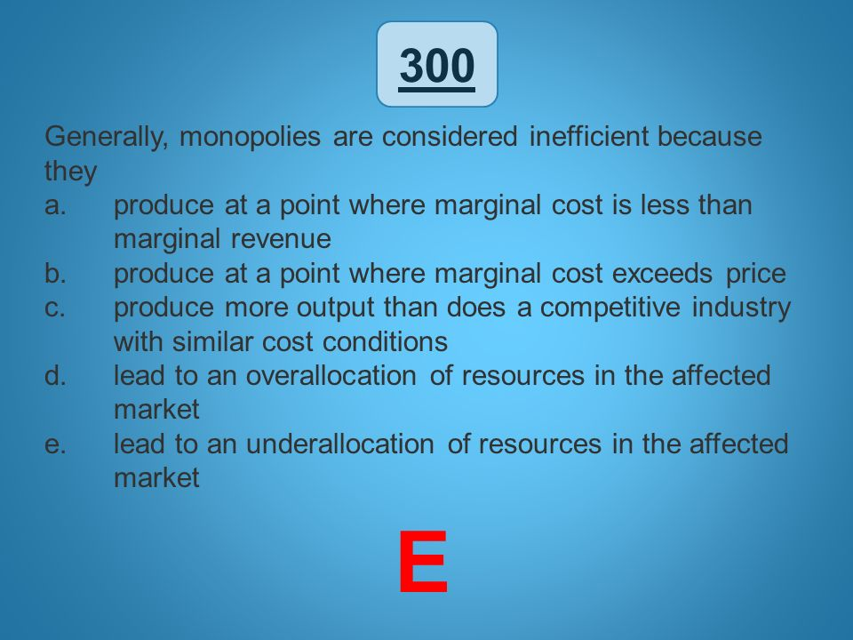 300 Generally, monopolies are considered inefficient because they a.produce at a point where marginal cost is less than marginal revenue b.produce at