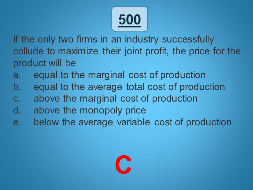500 If the only two firms in an industry successfully collude to maximize their joint profit, the price for the product will be a.equal to the margina