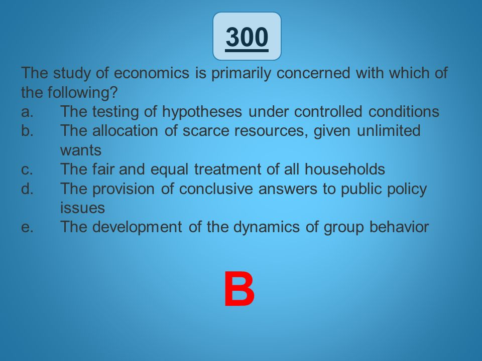 300 The study of economics is primarily concerned with which of the following? a.The testing of hypotheses under controlled conditions b.The allocatio