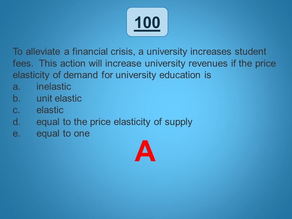 100 To alleviate a financial crisis, a university increases student fees. This action will increase university revenues if the price elasticity of dem