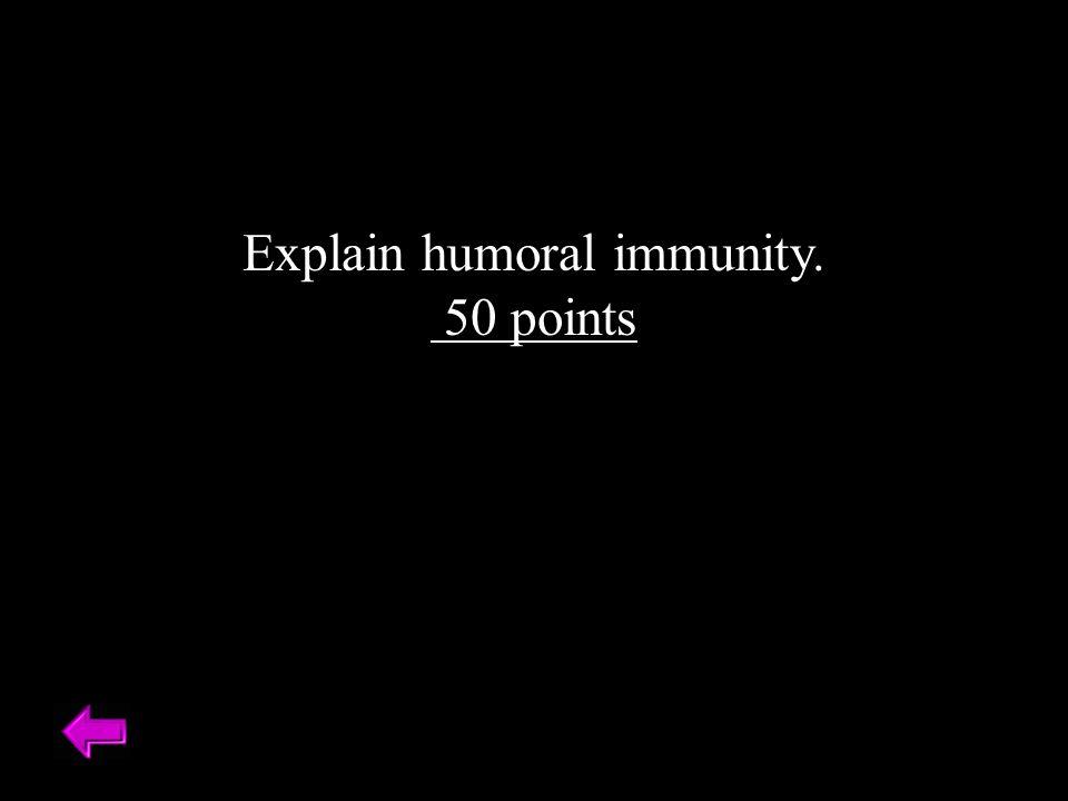 Explain humoral immunity. 50 points