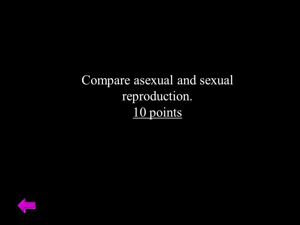 Compare asexual and sexual reproduction. 10 points