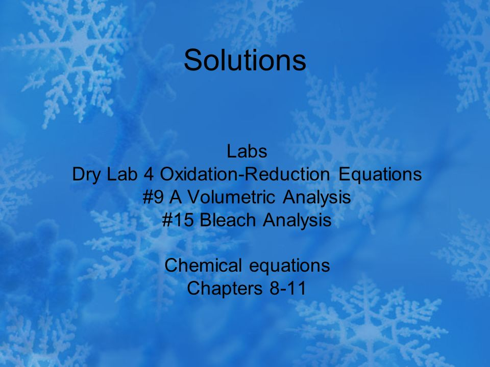 Solutions Labs Dry Lab 4 Oxidation-Reduction Equations #9 A Volumetric Analysis #15 Bleach Analysis Chemical equations Chapters 8-11