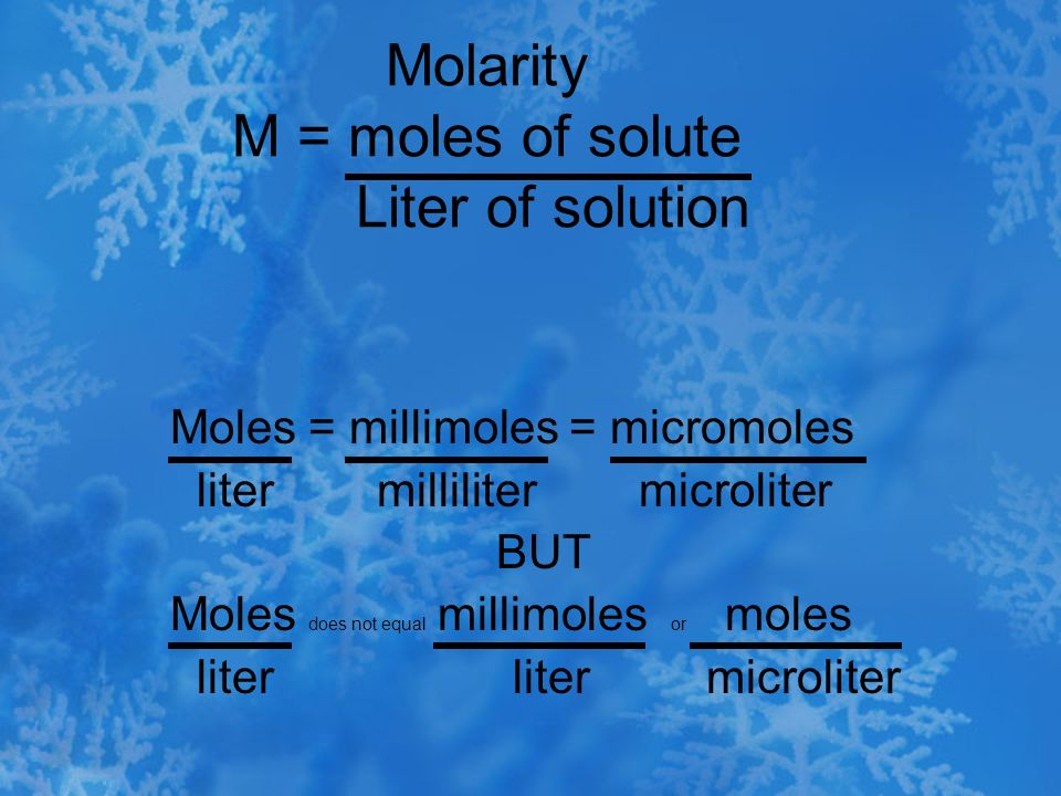 Molarity M = moles of solute Liter of solution Moles = millimoles = micromoles liter milliliter microliter BUT Moles does not equal millimoles or mole