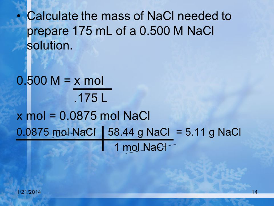 1/21/201414 Calculate the mass of NaCl needed to prepare 175 mL of a 0.500 M NaCl solution. 0.500 M = x mol.175 L x mol = 0.0875 mol NaCl 0.0875 mol N
