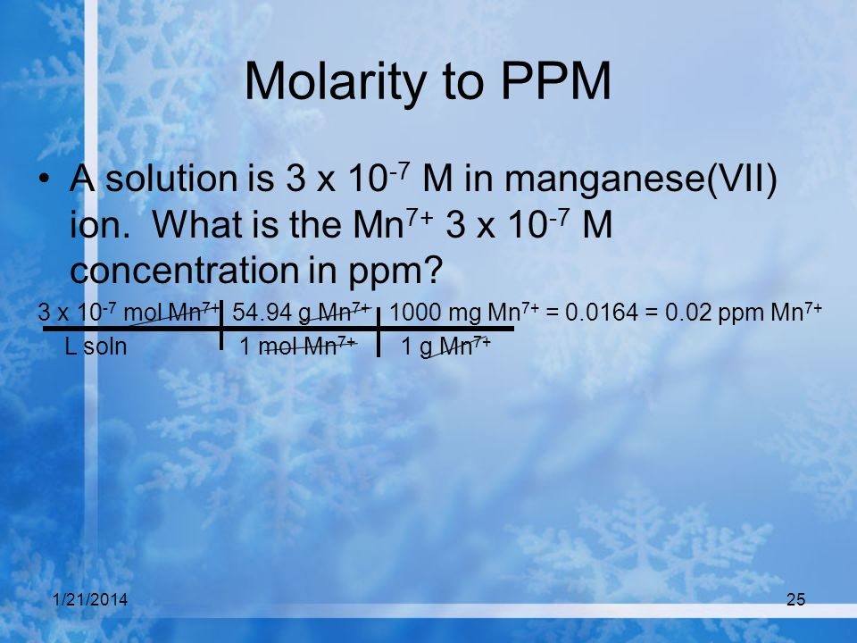 1/21/201425 Molarity to PPM A solution is 3 x 10 -7 M in manganese(VII) ion. What is the Mn 7+ 3 x 10 -7 M concentration in ppm? 3 x 10 -7 mol Mn 7+ 5