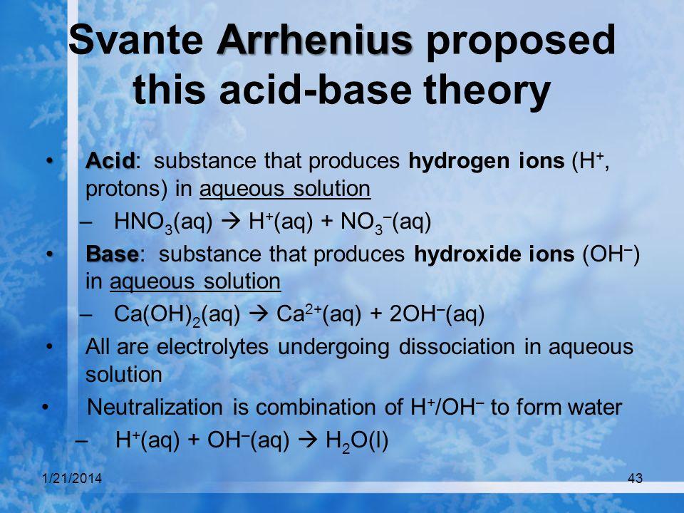 1/21/201443 Arrhenius Svante Arrhenius proposed this acid-base theory AcidAcid: substance that produces hydrogen ions (H +, protons) in aqueous soluti