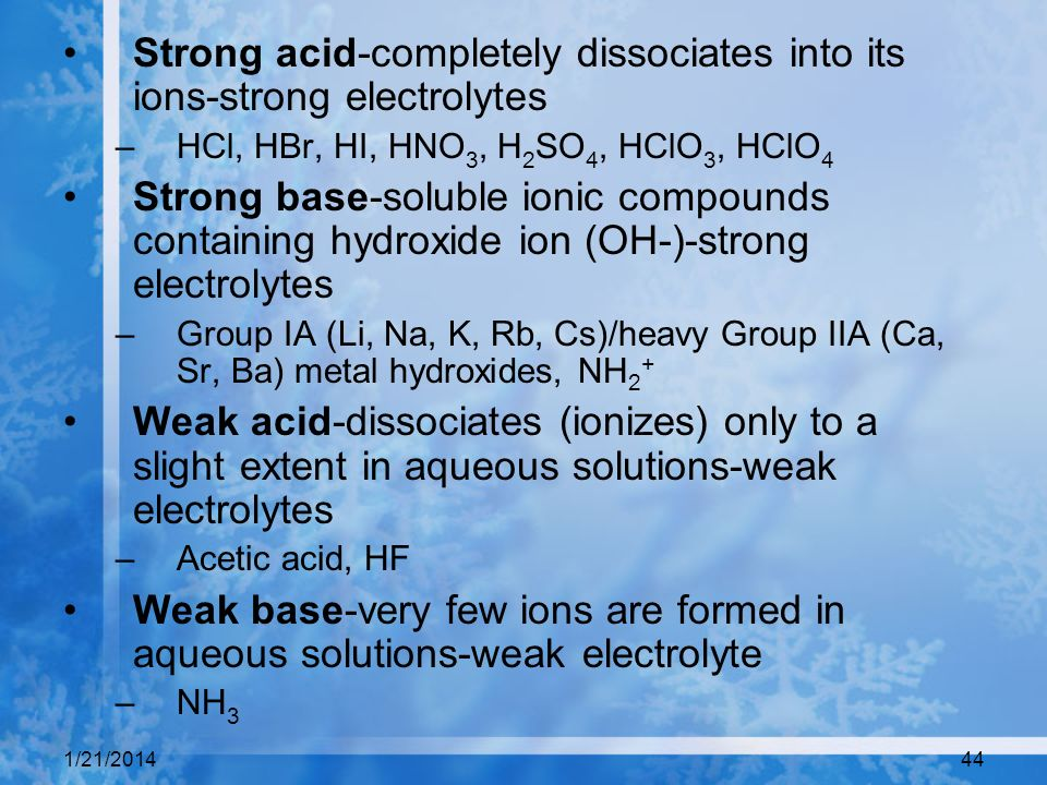 1/21/201444 Strong acid-completely dissociates into its ions-strong electrolytes –HCl, HBr, HI, HNO 3, H 2 SO 4, HClO 3, HClO 4 Strong base-soluble io