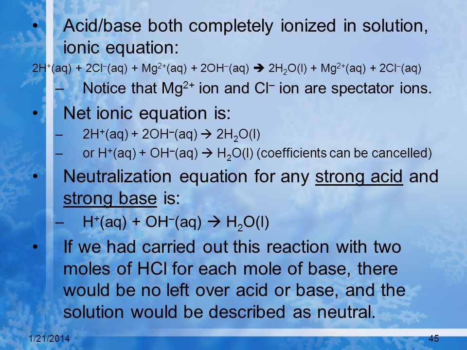 1/21/201445 Acid/base both completely ionized in solution, ionic equation: 2H + (aq) + 2Cl – (aq) + Mg 2+ (aq) + 2OH – (aq) 2H 2 O(l) + Mg 2+ (aq) + 2
