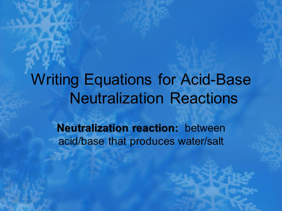 Writing Equations for Acid-Base Neutralization Reactions Neutralization reaction: Neutralization reaction: between acid/base that produces water/salt