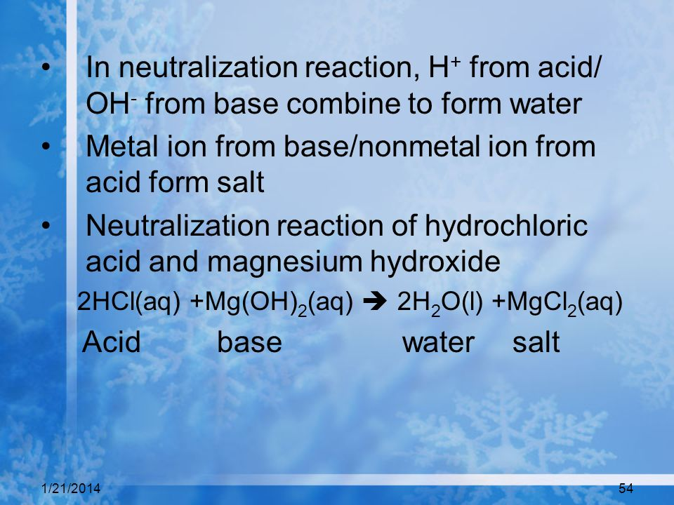 1/21/201454 In neutralization reaction, H + from acid/ OH - from base combine to form water Metal ion from base/nonmetal ion from acid form salt Neutr
