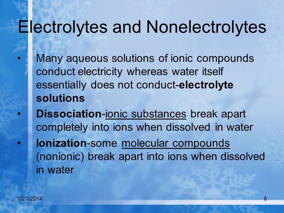 1/21/20146 Electrolytes and Nonelectrolytes Many aqueous solutions of ionic compounds conduct electricity whereas water itself essentially does not co
