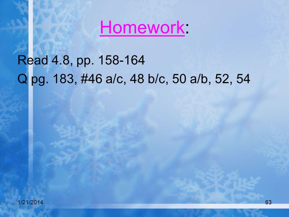 1/21/201463 Homework: Read 4.8, pp. 158-164 Q pg. 183, #46 a/c, 48 b/c, 50 a/b, 52, 54