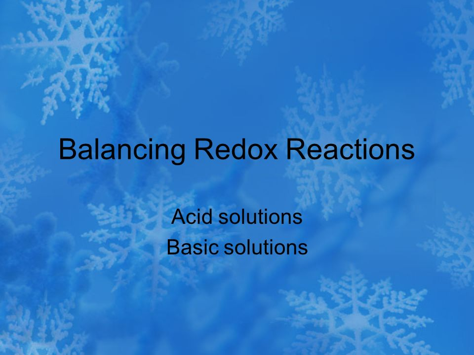 Balancing Redox Reactions Acid solutions Basic solutions