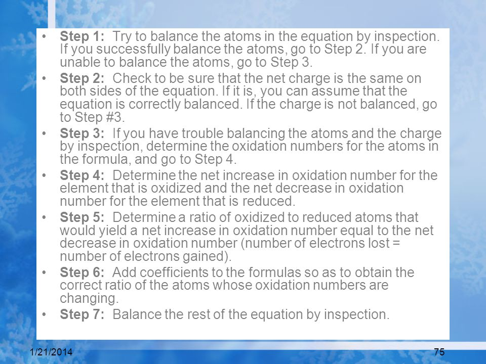 1/21/201475 Step 1: Try to balance the atoms in the equation by inspection. If you successfully balance the atoms, go to Step 2. If you are unable to