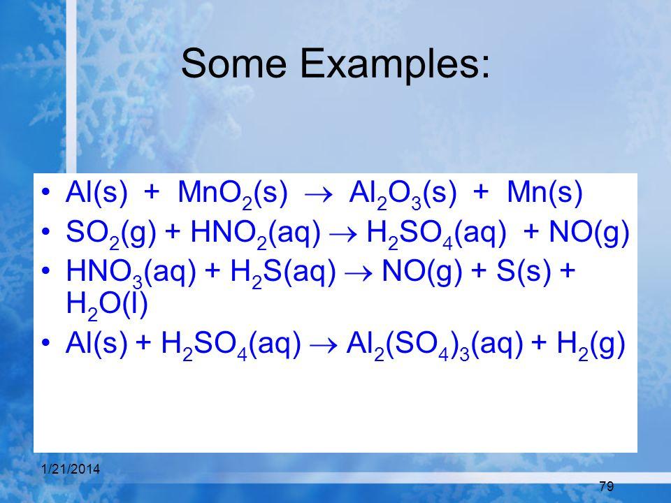 1/21/2014 79 Some Examples: Al(s) + MnO 2 (s) Al 2 O 3 (s) + Mn(s) SO 2 (g) + HNO 2 (aq) H 2 SO 4 (aq) + NO(g) HNO 3 (aq) + H 2 S(aq) NO(g) + S(s) + H