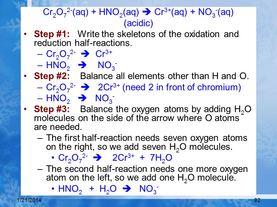 1/21/201482 Cr 2 O 7 2- (aq) + HNO 2 (aq) Cr 3+ (aq) + NO 3 - (aq) (acidic) Step #1: Write the skeletons of the oxidation and reduction half-reactions