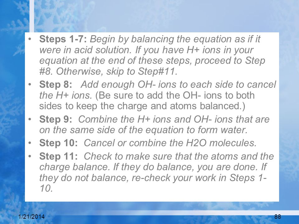 1/21/201488 Steps 1-7: Begin by balancing the equation as if it were in acid solution. If you have H+ ions in your equation at the end of these steps,