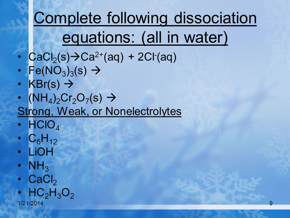 1/21/20149 Complete following dissociation equations: (all in water) CaCl 2 (s) Ca 2+ (aq) + 2Cl - (aq) Fe(NO 3 ) 3 (s) KBr(s) (NH 4 ) 2 Cr 2 O 7 (s)