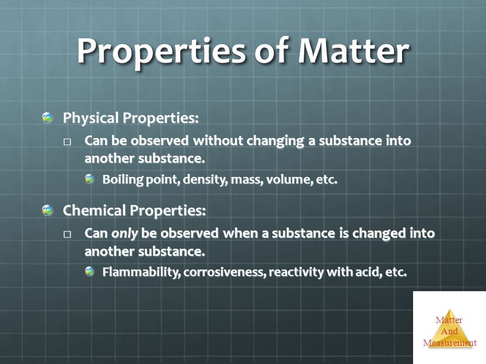 Matter And Measurement Properties of Matter Physical Properties: Can be observed without changing a substance into another substance. Can be observed