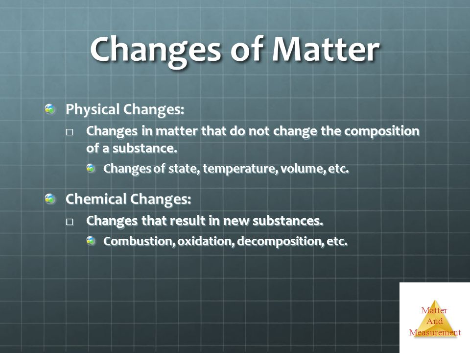 Matter And Measurement Changes of Matter Physical Changes: Changes in matter that do not change the composition of a substance. Changes in matter that