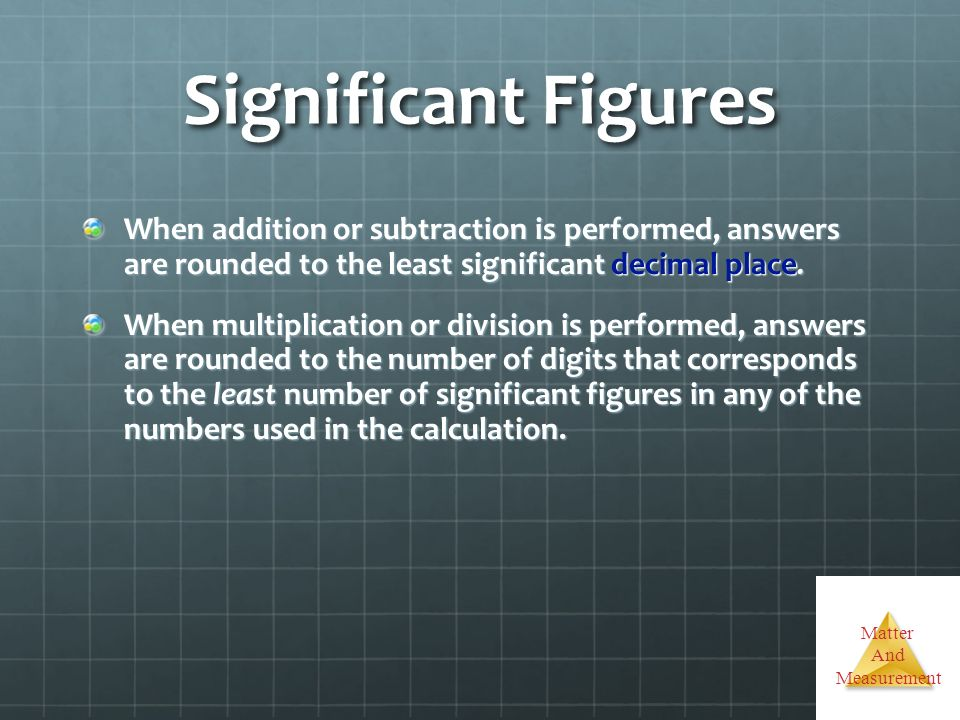 Matter And Measurement Significant Figures When addition or subtraction is performed, answers are rounded to the least significant decimal place. When