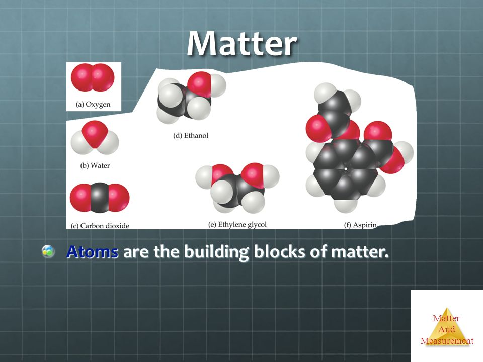 Matter And Measurement Matter Atoms are the building blocks of matter. Atoms are the building blocks of matter.