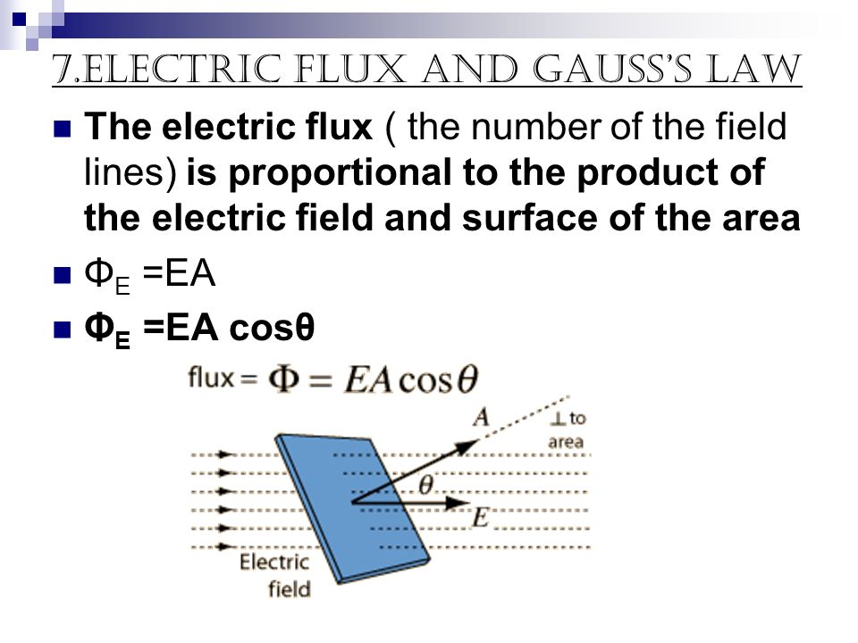 7.electric flux and Gausss Law The electric flux ( the number of the field lines) is proportional to the product of the electric field and surface of
