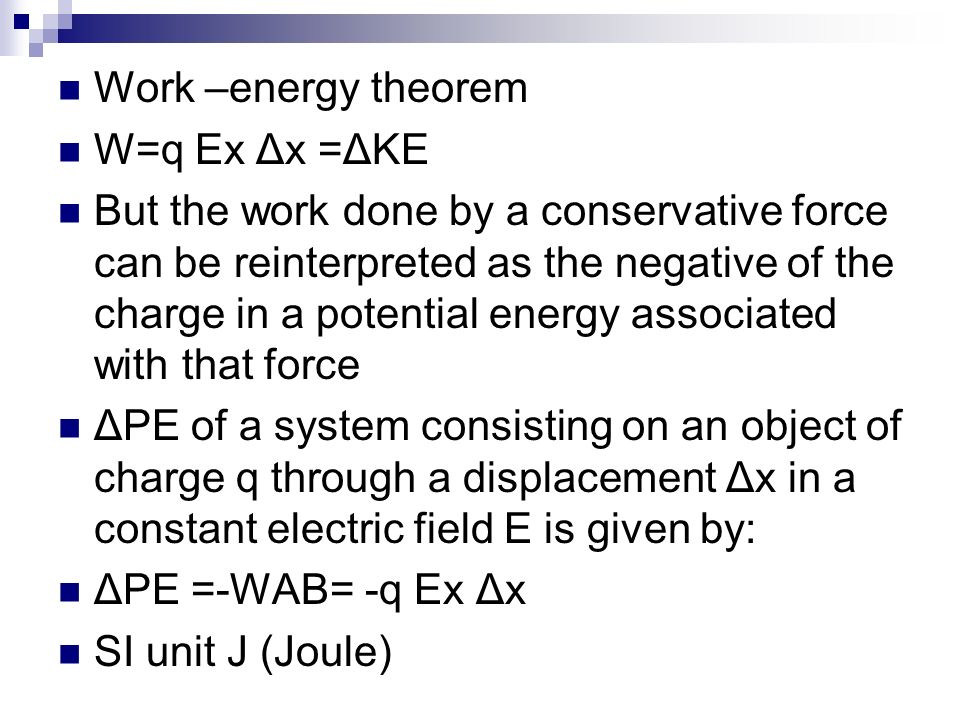 Work –energy theorem W=q Ex Δx =ΔKE But the work done by a conservative force can be reinterpreted as the negative of the charge in a potential energy