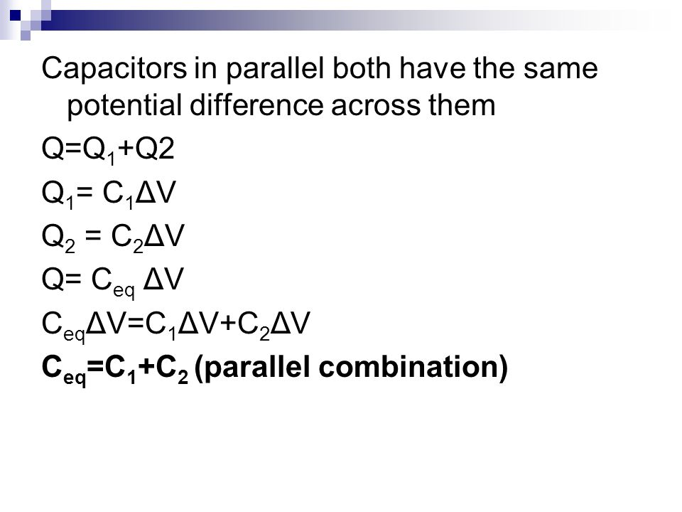 Capacitors in parallel both have the same potential difference across them Q=Q 1 +Q2 Q 1 = C 1 ΔV Q 2 = C 2 ΔV Q= C eq ΔV C eq ΔV=C 1 ΔV+C 2 ΔV C eq =
