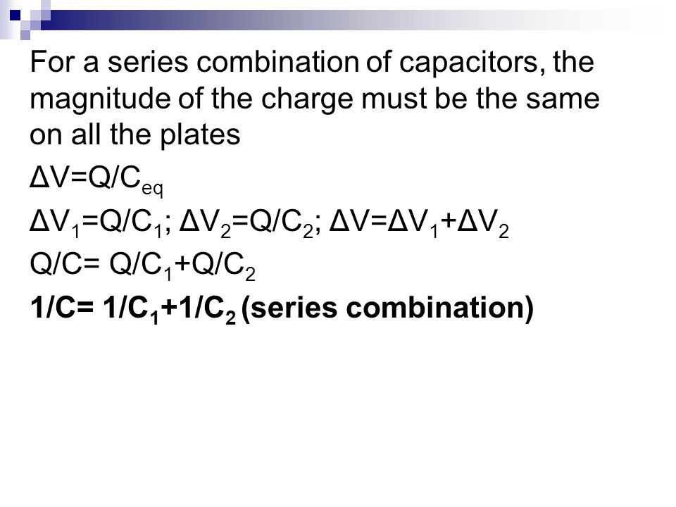 Electrical Energy and Capacitance For a series combination of capacitors, the magnitude of the charge must be the same on all the plates ΔV=Q/C eq ΔV