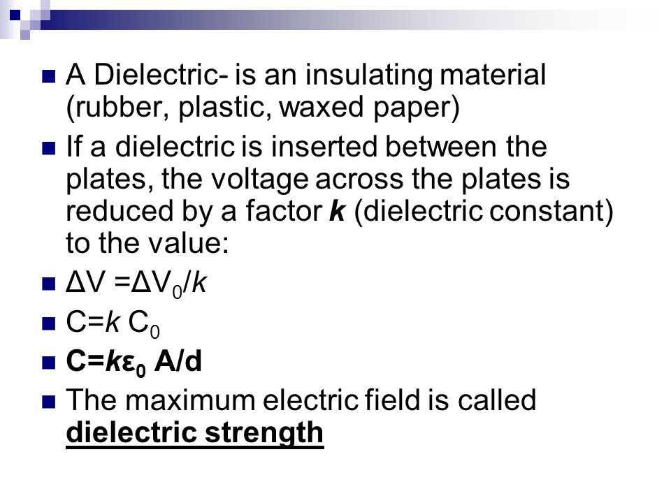 A Dielectric- is an insulating material (rubber, plastic, waxed paper) If a dielectric is inserted between the plates, the voltage across the plates i
