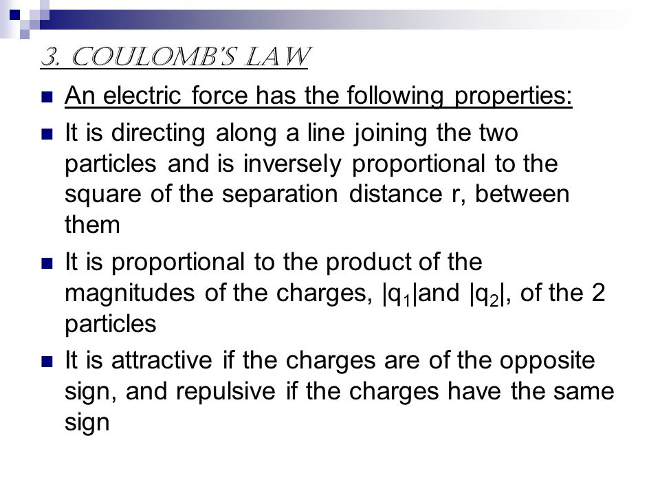 3. Coulombs Law An electric force has the following properties: It is directing along a line joining the two particles and is inversely proportional t