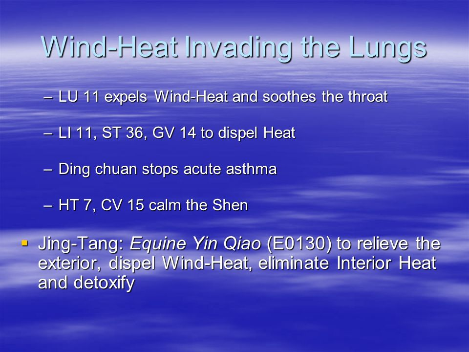Wind-Heat Invading the Lungs –LU 11 expels Wind-Heat and soothes the throat –LI 11, ST 36, GV 14 to dispel Heat –Ding chuan stops acute asthma –HT 7,