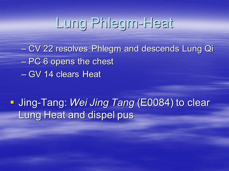 Lung Phlegm-Heat –CV 22 resolves Phlegm and descends Lung Qi –PC 6 opens the chest –GV 14 clears Heat Jing-Tang: Wei Jing Tang (E0084) to clear Lung H