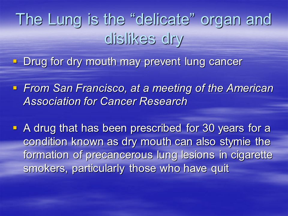 The Lung is the delicate organ and dislikes dry Drug for dry mouth may prevent lung cancer Drug for dry mouth may prevent lung cancer From San Francis