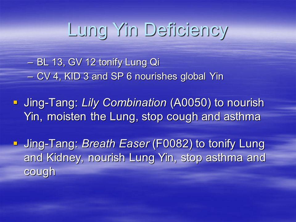 Lung Yin Deficiency –BL 13, GV 12 tonify Lung Qi –CV 4, KID 3 and SP 6 nourishes global Yin Jing-Tang: Lily Combination (A0050) to nourish Yin, moiste