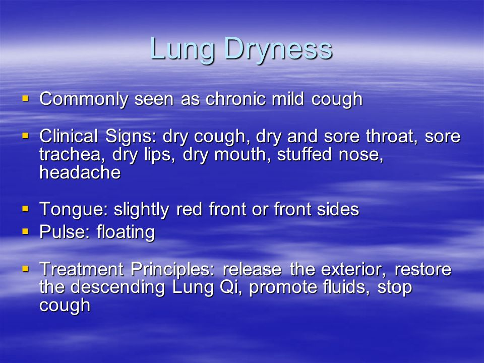 Lung Dryness Commonly seen as chronic mild cough Commonly seen as chronic mild cough Clinical Signs: dry cough, dry and sore throat, sore trachea, dry