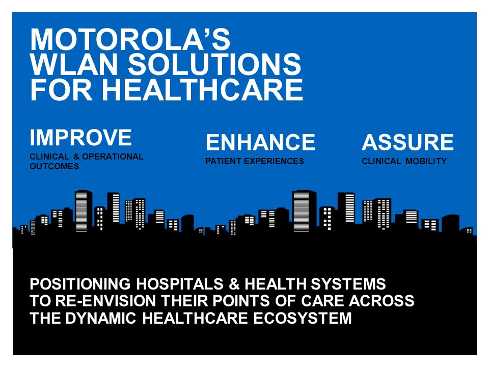 MOTOROLAS WLAN SOLUTIONS FOR HEALTHCARE POSITIONING HOSPITALS & HEALTH SYSTEMS TO RE-ENVISION THEIR POINTS OF CARE ACROSS THE DYNAMIC HEALTHCARE ECOSY