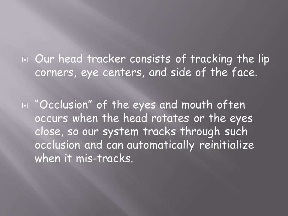 Our head tracker consists of tracking the lip corners, eye centers, and side of the face. Occlusion of the eyes and mouth often occurs when the head r