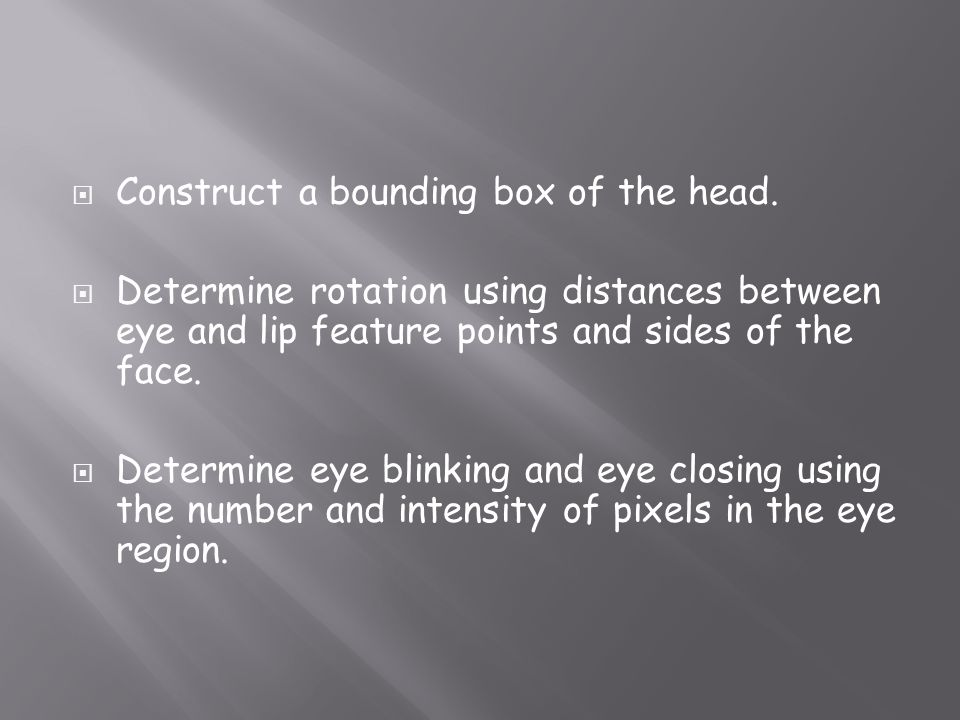 Construct a bounding box of the head. Determine rotation using distances between eye and lip feature points and sides of the face. Determine eye blink