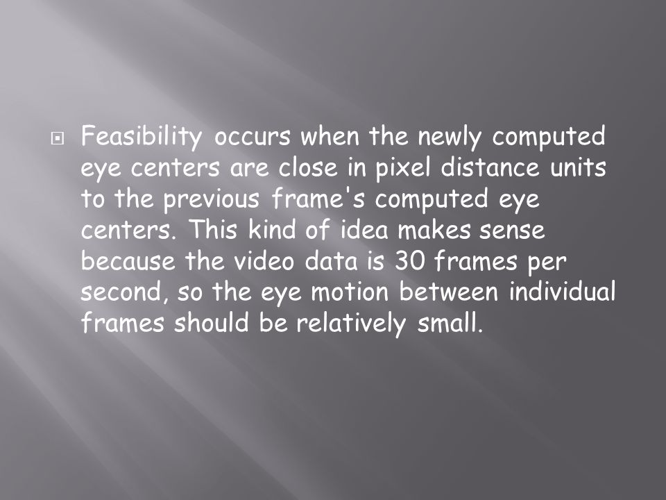 Feasibility occurs when the newly computed eye centers are close in pixel distance units to the previous frame's computed eye centers. This kind of id