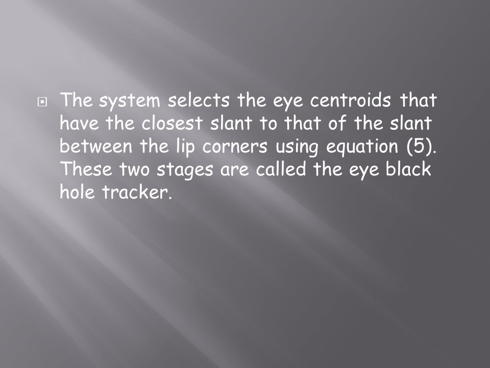 The system selects the eye centroids that have the closest slant to that of the slant between the lip corners using equation (5). These two stages are