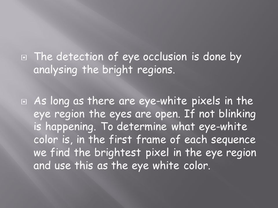 The detection of eye occlusion is done by analysing the bright regions. As long as there are eye-white pixels in the eye region the eyes are open. If