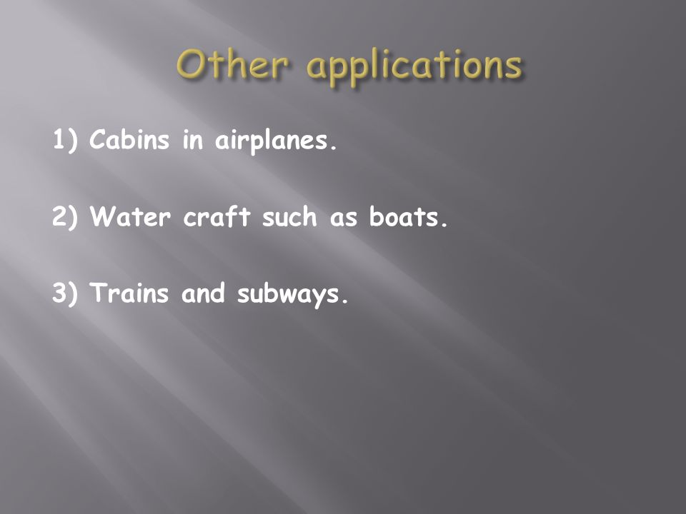1) Cabins in airplanes. 2) Water craft such as boats. 3) Trains and subways.