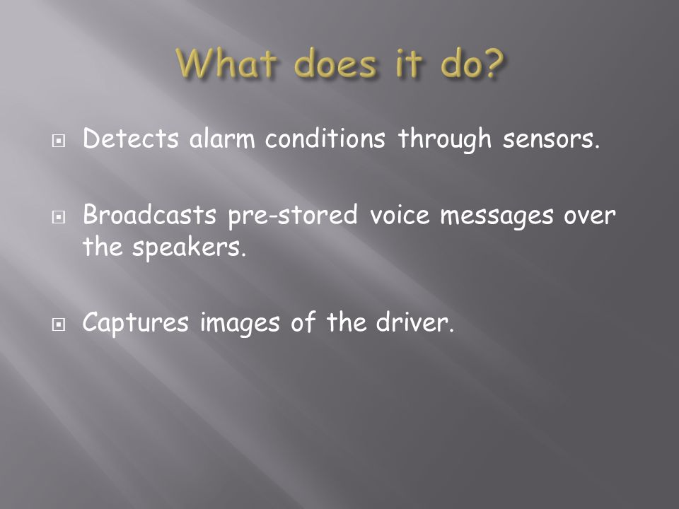 Detects alarm conditions through sensors. Broadcasts pre-stored voice messages over the speakers. Captures images of the driver.