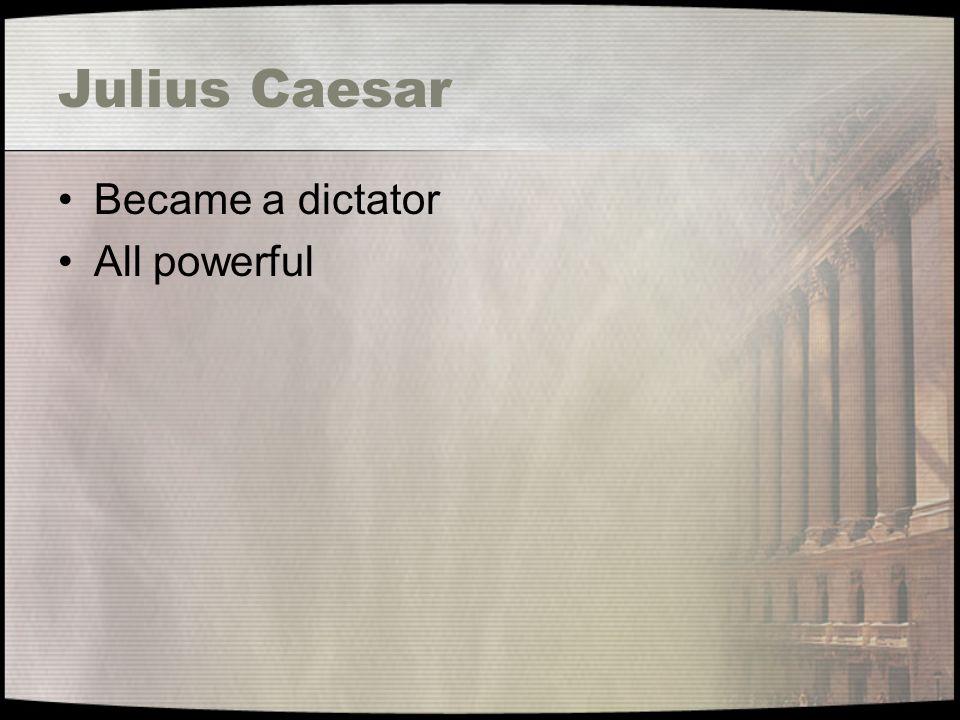 Julius Caesar Became a dictator All powerful